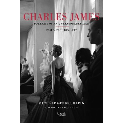 Michèle Gerber Klein Charles James: Portrait of an Unreasonable Man: Fame, Fashion, Art