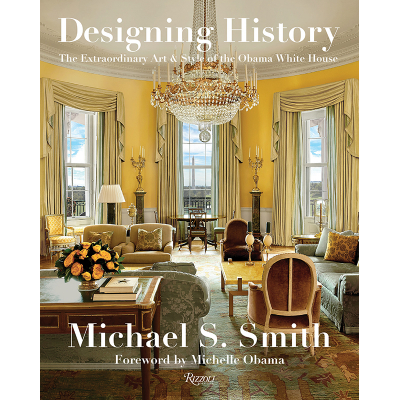 Michael S. Smith Designing History: The Extraordinary Art & Style of the Obama White House