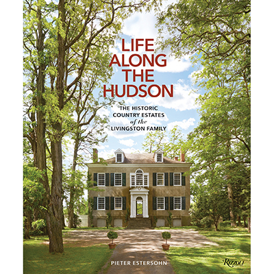 Pieter Estersohn Life Along the Hudson: The Historic Country Estates of the Livingston Family
