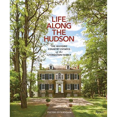 Pieter Estersohn Life Along the Hudson: The Historic Country Estates of the Livingston Family